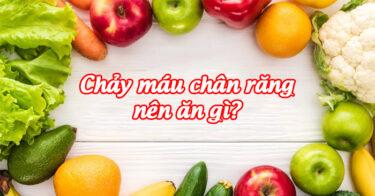 Chảy máu chân răng nên ăn gì?